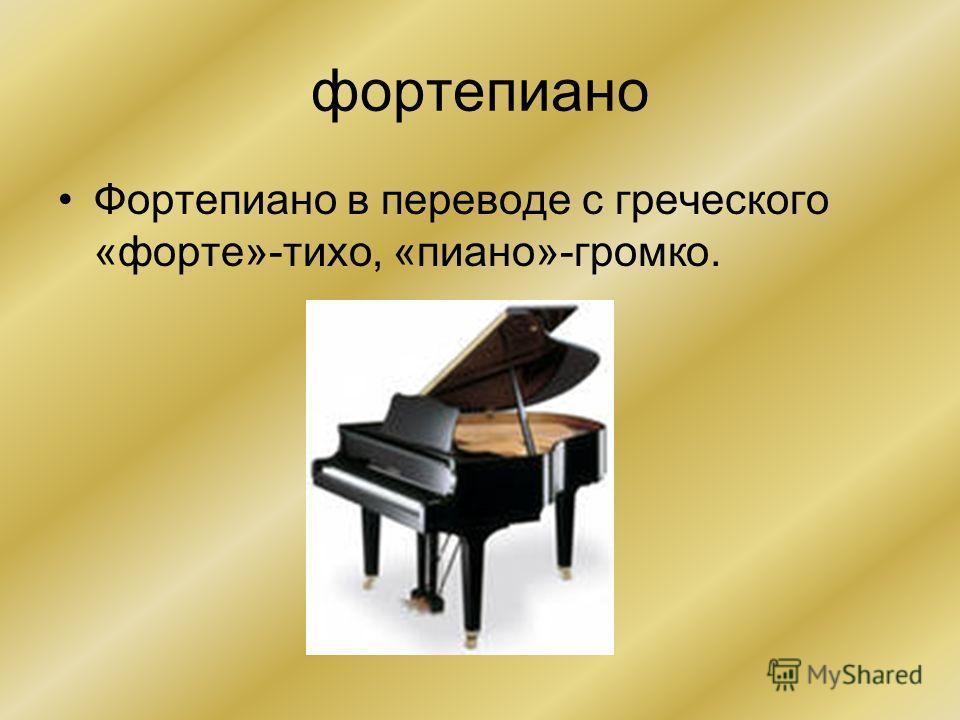 фортепиано Фортепиано в переводе с греческого «форте»-тихо, «пиано»-громко.
