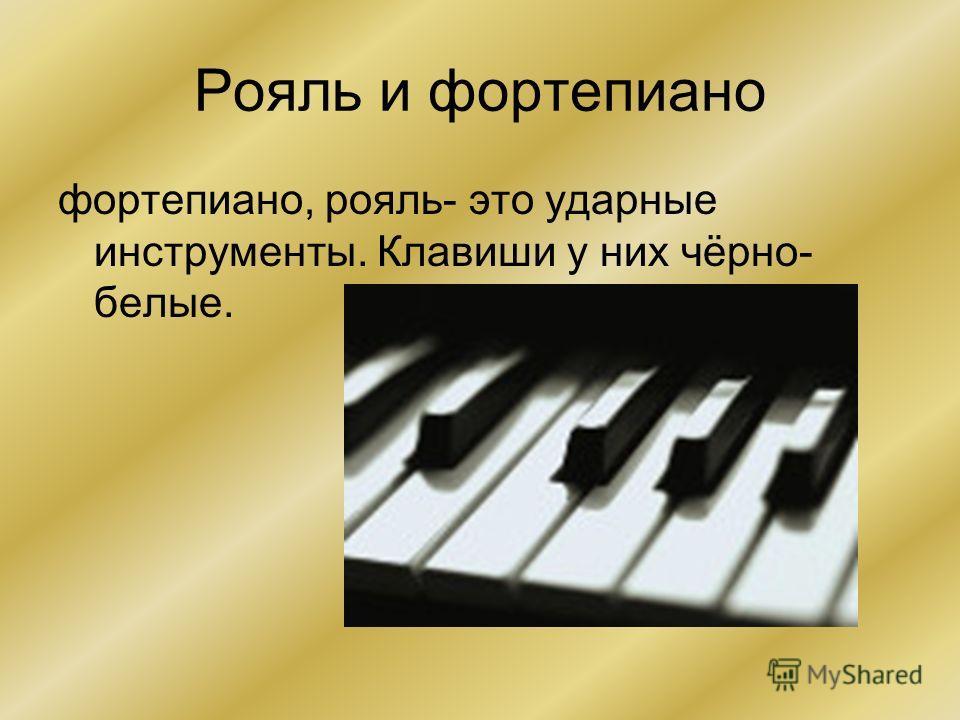 Рояль и фортепиано фортепиано, рояль- это ударные инструменты. Клавиши у них чёрно- белые.