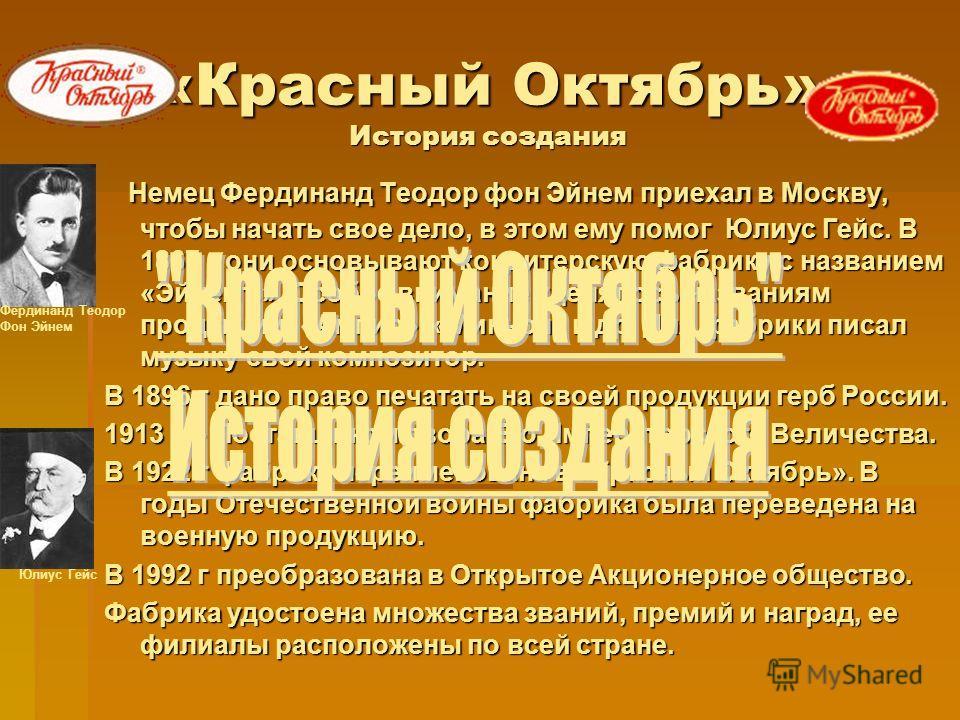 «Красный Октябрь» История создания Немец Фердинанд Теодор фон Эйнем приехал в Москву, чтобы начать свое дело, в этом ему помог Юлиус Гейс. В 1867 г они основывают кондитерскую фабрику с названием «Эйнемъ». Особое внимание уделялось названиям продукци