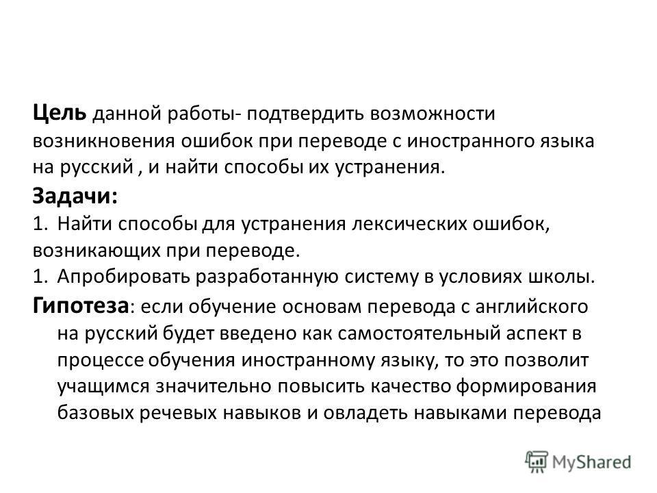 Цель данной работы- подтвердить возможности возникновения ошибок при переводе с иностранного языка на русский, и найти способы их устранения. Задачи: 1.Найти способы для устранения лексических ошибок, возникающих при переводе. 1.Апробировать разработ