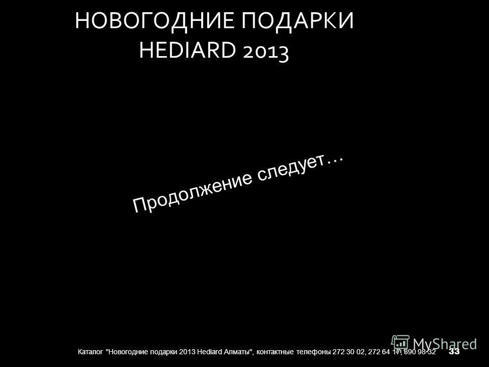 НОВОГОДНИЕ ПОДАРКИ HEDIARD 2013 Каталог Новогодние подарки 2013 Hediard Алматы, контактные телефоны 272 30 02, 272 64 17, 390 98 32 Продолжение следует… 33