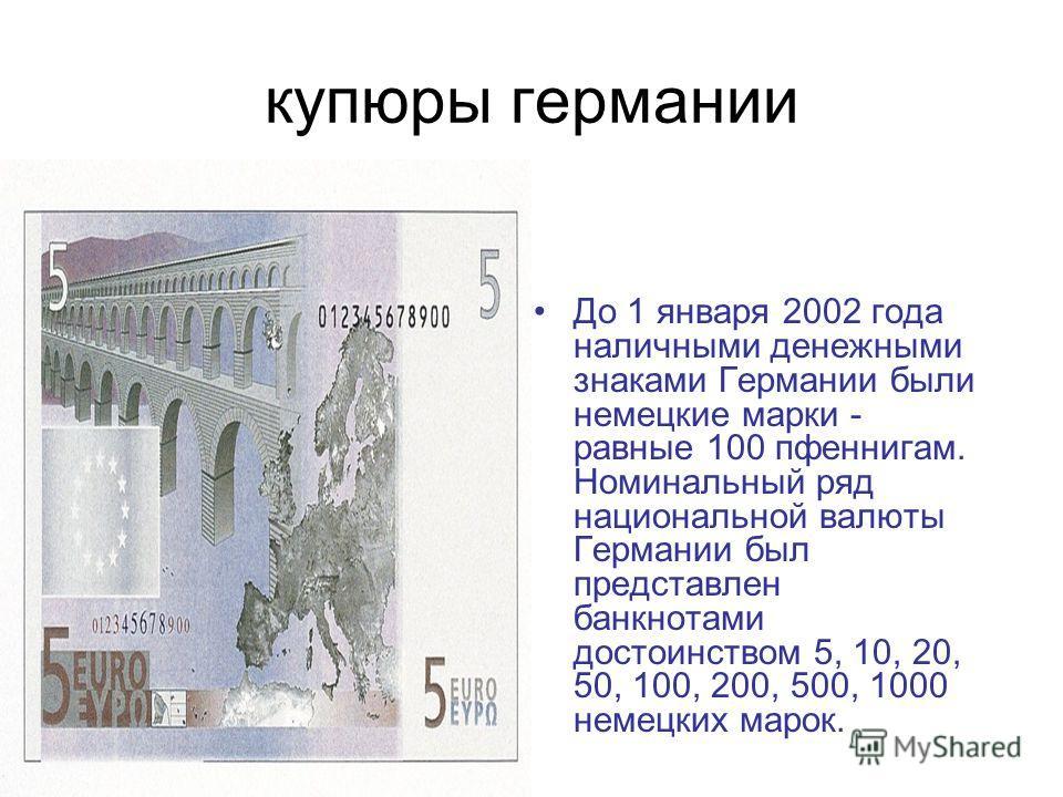 купюры германии До 1 января 2002 года наличными денежными знаками Германии были немецкие марки - равные 100 пфеннигам. Номинальный ряд национальной валюты Германии был представлен банкнотами достоинством 5, 10, 20, 50, 100, 200, 500, 1000 немецких ма