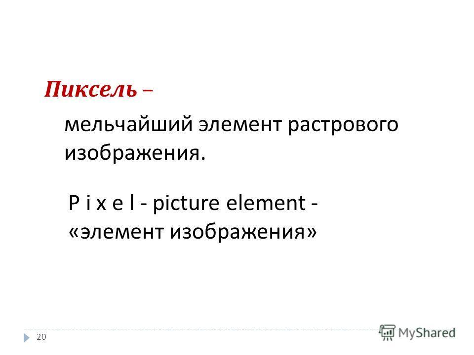 P i x e l - picture element - «элемент изображения» Пиксель – мельчайший элемент растрового изображения. 20