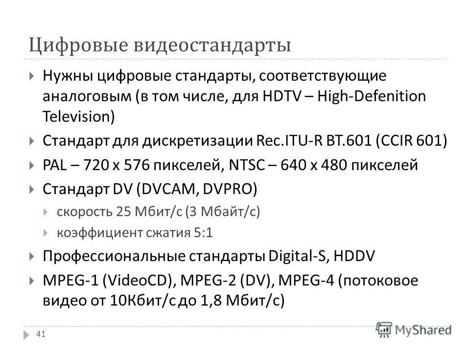 Цифровые видеостандарты Нужны цифровые стандарты, соответствующие аналоговым ( в том числе, для HDTV – High-Defenition Television) Стандарт для дискретизации Rec.ITU-R BT.601 (CCIR 601) PAL – 720 х 576 пикселей, NTSC – 640 х 480 пикселей Стандарт DV