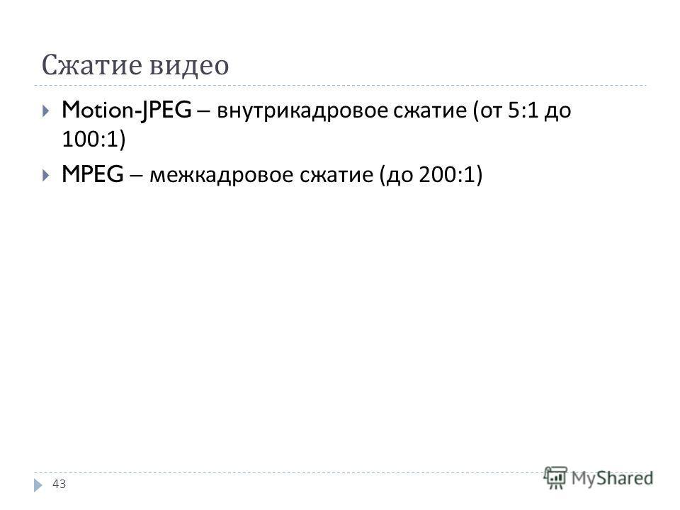 Сжатие видео Motion-JPEG – внутрикадровое сжатие ( от 5:1 до 100:1) MPEG – межкадровое сжатие ( до 200:1) 43