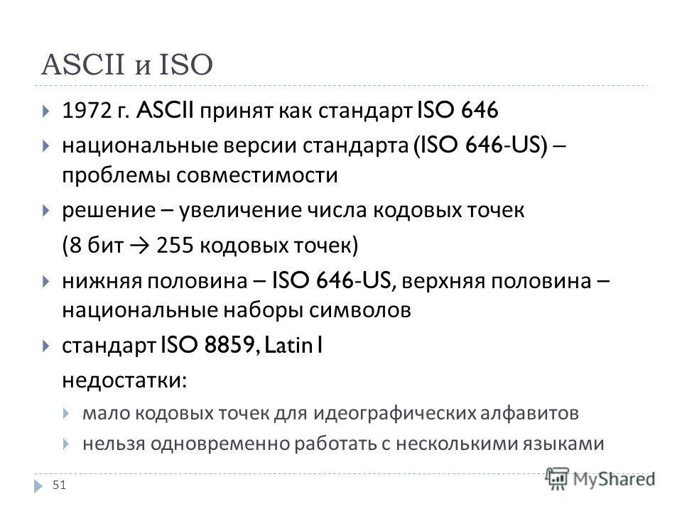 ASCII и ISO 1972 г. ASCII принят как стандарт ISO 646 национальные версии стандарта (ISO 646-US) – проблемы совместимости решение – увеличение числа кодовых точек (8 бит 255 кодовых точек ) нижняя половина – ISO 646-US, верхняя половина – национальны