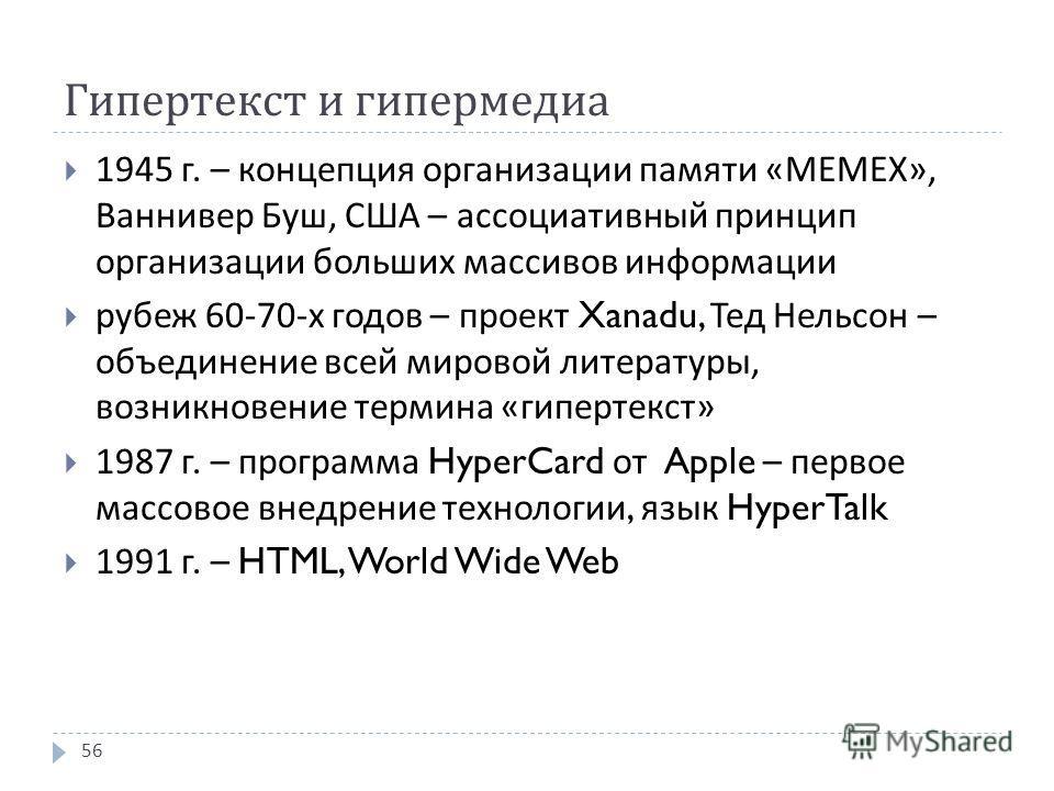 Гипертекст и гипермедиа 1945 г. – концепция организации памяти «MEMEX», Ваннивер Буш, США – ассоциативный принцип организации больших массивов информации рубеж 60-70- х годов – проект Xanadu, Тед Нельсон – объединение всей мировой литературы, возникн