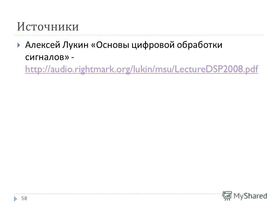 Источники Алексей Лукин « Основы цифровой обработки сигналов » - http://audio.rightmark.org/lukin/msu/LectureDSP2008.pdf http://audio.rightmark.org/lukin/msu/LectureDSP2008.pdf 58