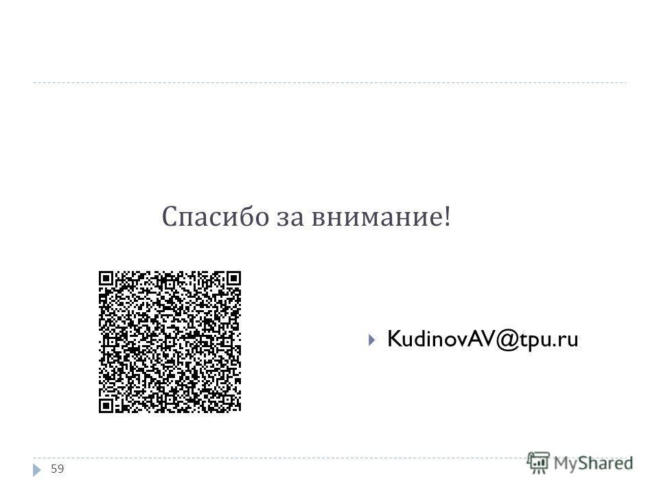Спасибо за внимание ! KudinovAV@tpu.ru 59