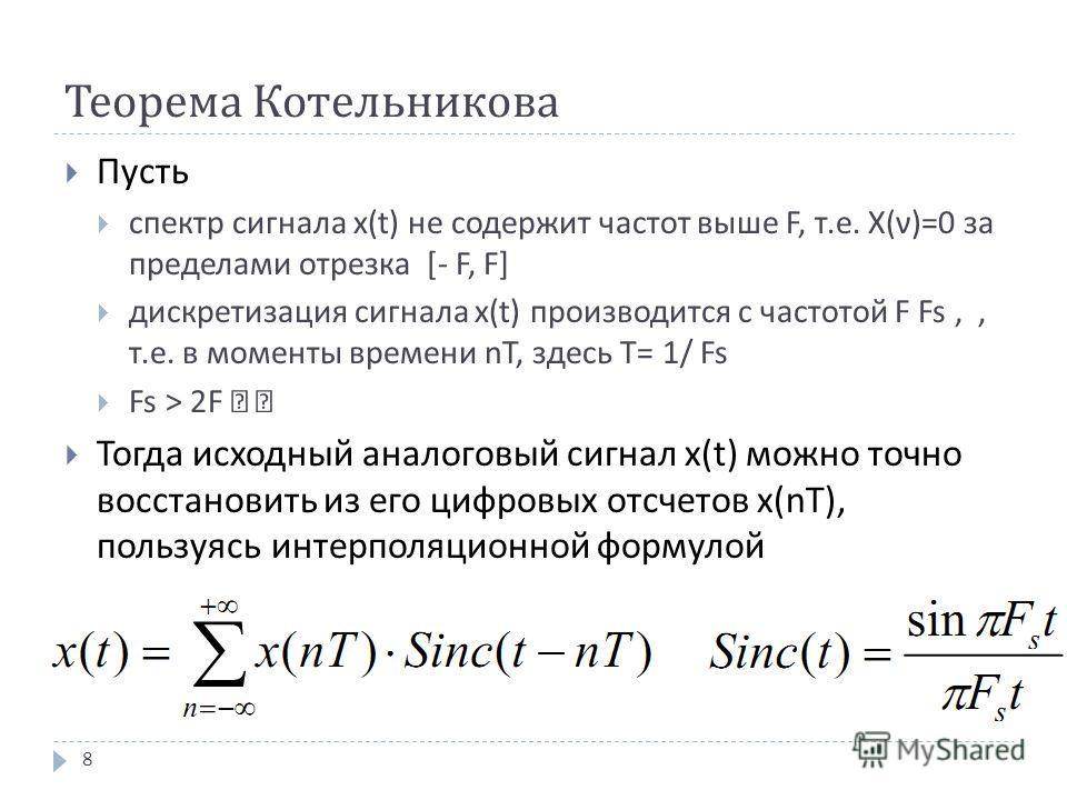 """Теорема Котельникова Пусть спектр сигнала x(t) не содержит частот выше F, т. е. X( ν )=0 за пределами отрезка [- F, F] дискретизация сигнала x(t) производится с частотой F Fs,, т. е. в моменты времени nT, здесь T= 1/ Fs Fs > 2F """" """" Тогда исходный ана"""