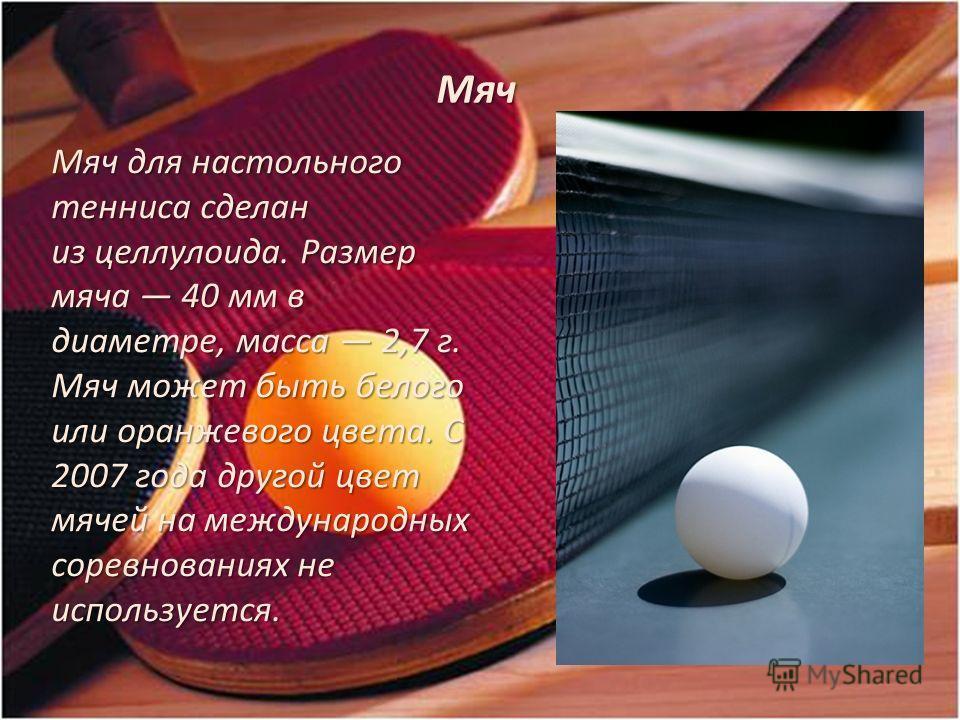 Мяч Мяч для настольного тенниса сделан из целлулоида. Размер мяча 40 мм в диаметре, масса 2,7 г. Мяч может быть белого или оранжевого цвета. С 2007 года другой цвет мячей на международных соревнованиях не используется. Мяч для настольного тенниса сде