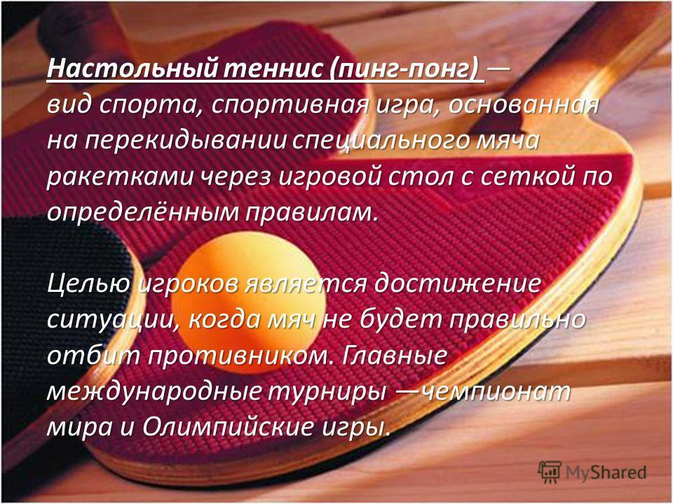 Настольный теннис (пинг-понг) вид спорта, спортивная игра, основанная на перекидывании специального мяча ракетками через игровой стол с сеткой по определённым правилам. Целью игроков является достижение ситуации, когда мяч не будет правильно отбит пр
