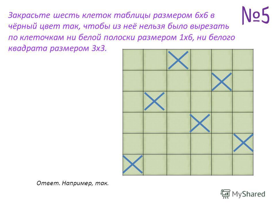 Закрасьте шесть клеток таблицы размером 6x6 в чёрный цвет так, чтобы из неё нельзя было вырезать по клеточкам ни белой полоски размером 1x6, ни белого квадрата размером 3x3. Ответ. Например, так.