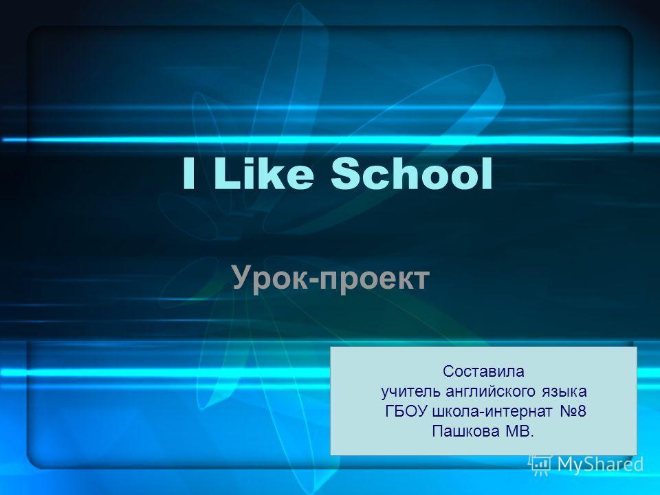 I Like School Урок-проект Составила учитель английского языка ГБОУ школа-интернат 8 Пашкова МВ.