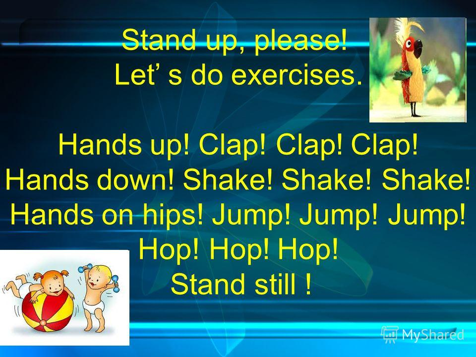 Stand up, please! Let s do exercises. Hands up! Clap! Clap! Clap! Hands down! Shake! Shake! Shake! Hands on hips! Jump! Jump! Jump! Hop! Hop! Hop! Stand still !