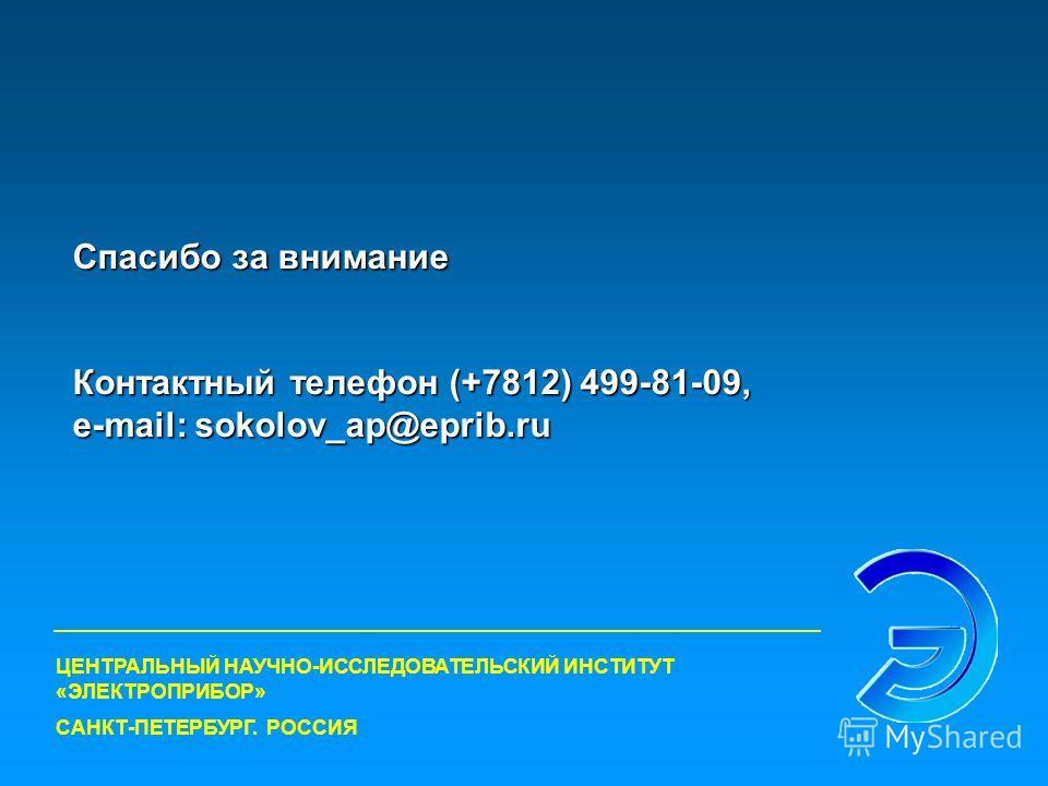 Спасибо за внимание Контактный телефон (+7812) 499-81-09, e-mail: sokolov_ap@eprib.ru ЦЕНТРАЛЬНЫЙ НАУЧНО-ИССЛЕДОВАТЕЛЬСКИЙ ИНСТИТУТ «ЭЛЕКТРОПРИБОР» САНКТ-ПЕТЕРБУРГ. РОССИЯ