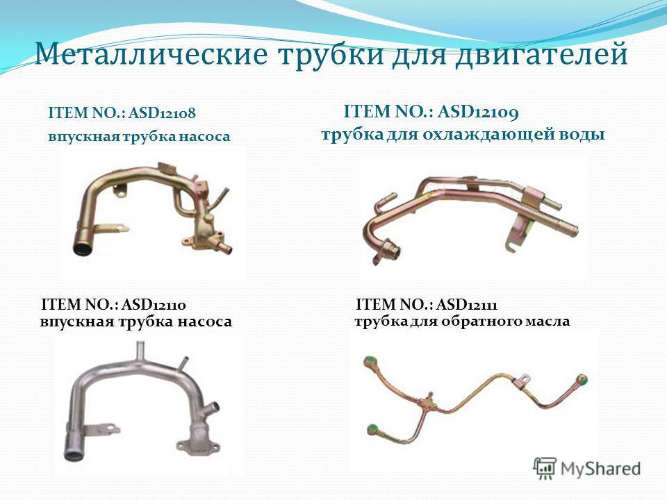 Mеталлические трубки для двигателей ITEM NO.: ASD12108 впускная трубка насоса ITEM NO.: ASD12109 трубка для охлаждающей воды ITEM NO.: ASD12110ITEM NO.: ASD12111 впускная трубка насоса трубка для обратного масла