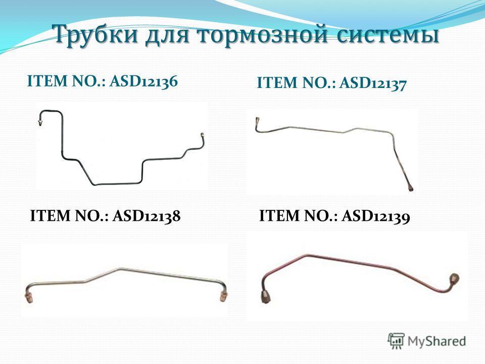 Трубки для тормозной системы Трубки для тормозной системы ITEM NO.: ASD12136 ITEM NO.: ASD12137 ITEM NO.: ASD12138ITEM NO.: ASD12139