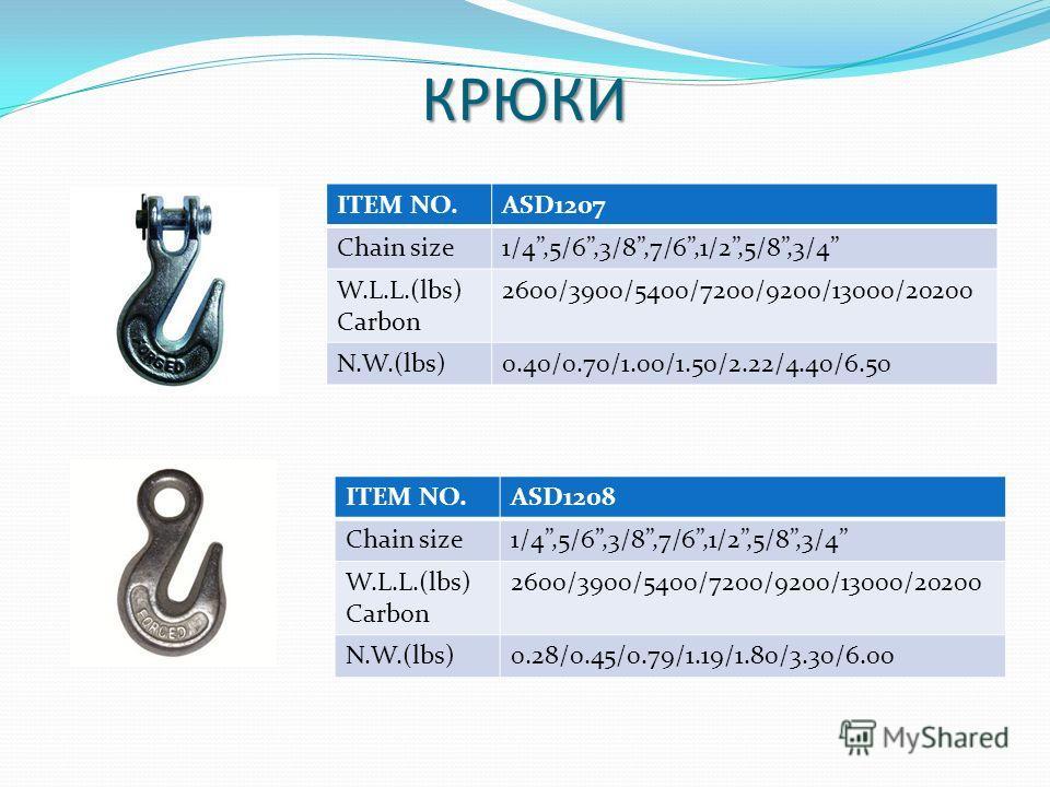 КРЮКИ ITEM NO.ASD1207 Chain size1/4,5/6,3/8,7/6,1/2,5/8,3/4 W.L.L.(lbs) Carbon 2600/3900/5400/7200/9200/13000/20200 N.W.(lbs)0.40/0.70/1.00/1.50/2.22/4.40/6.50 ITEM NO.ASD1208 Chain size1/4,5/6,3/8,7/6,1/2,5/8,3/4 W.L.L.(lbs) Carbon 2600/3900/5400/72