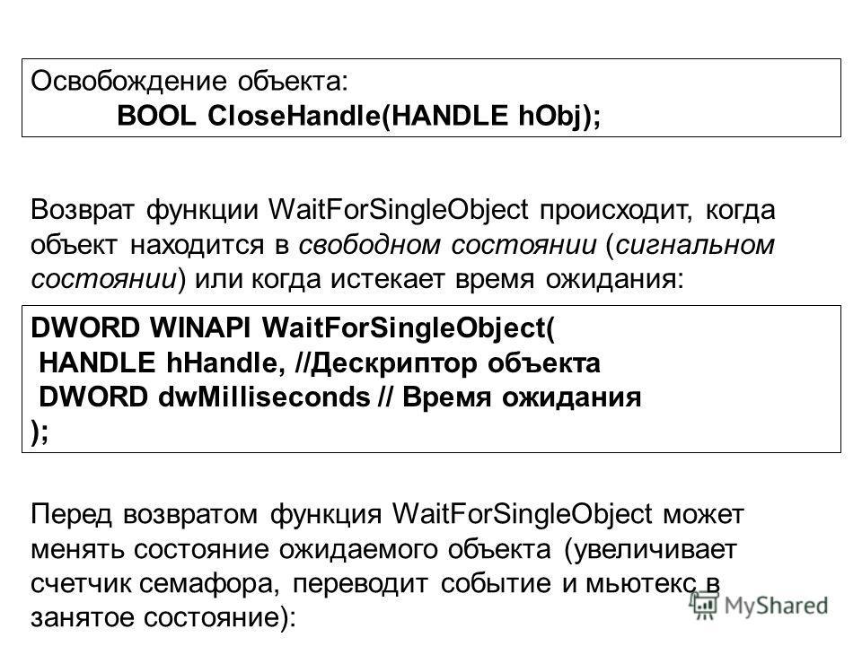 Освобождение объекта: BOOL CloseHandle(HANDLE hОbj); DWORD WINAPI WaitForSingleObject( HANDLE hHandle, //Дескриптор объекта DWORD dwMilliseconds // Время ожидания ); Возврат функции WaitForSingleObject происходит, когда объект находится в свободном с