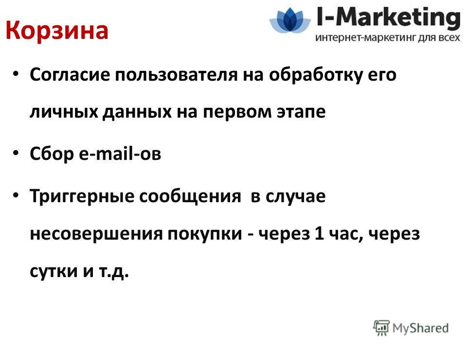 Согласие пользователя на обработку его личных данных на первом этапе Сбор e-mail-ов Триггерные сообщения в случае несовершения покупки - через 1 час, через сутки и т.д. Корзина