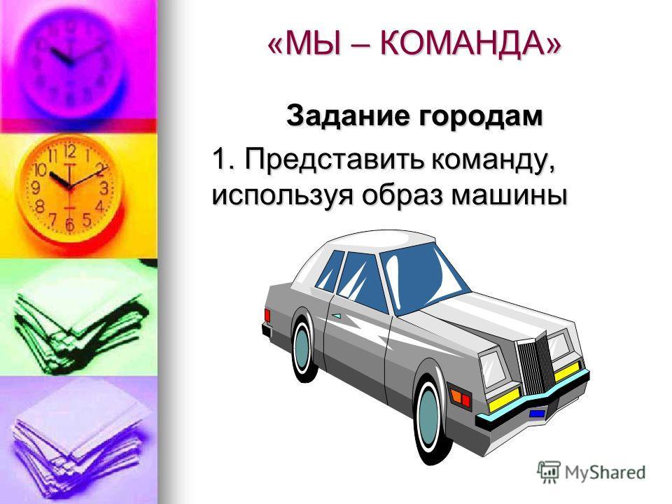 «МЫ – КОМАНДА» Задание городам 1. Представить команду, используя образ машины 1. Представить команду, используя образ машины