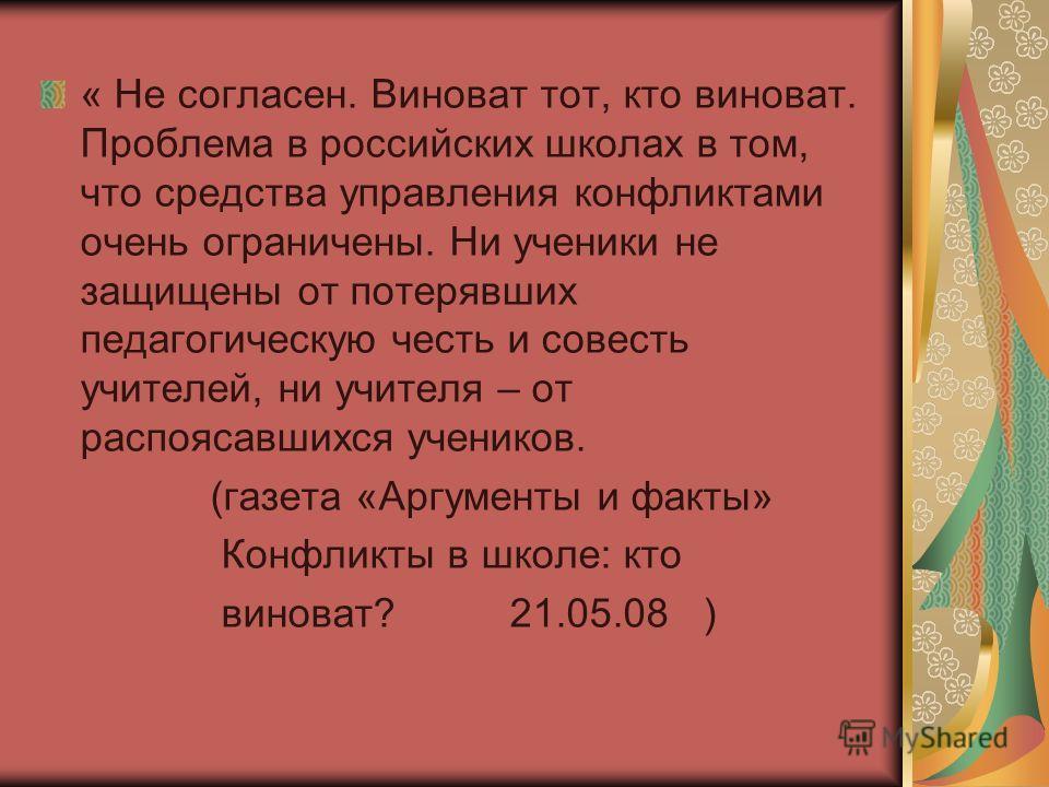 « Не согласен. Виноват тот, кто виноват. Проблема в российских школах в том, что средства управления конфликтами очень ограничены. Ни ученики не защищены от потерявших педагогическую честь и совесть учителей, ни учителя – от распоясавшихся учеников.
