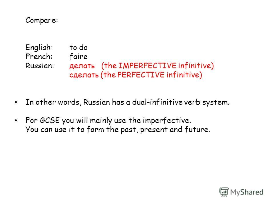 Compare: English:to do French:faire Russian:делать (the IMPERFECTIVE infinitive) cделать (the PERFECTIVE infinitive) In other words, Russian has a dual-infinitive verb system. For GCSE you will mainly use the imperfective. You can use it to form the