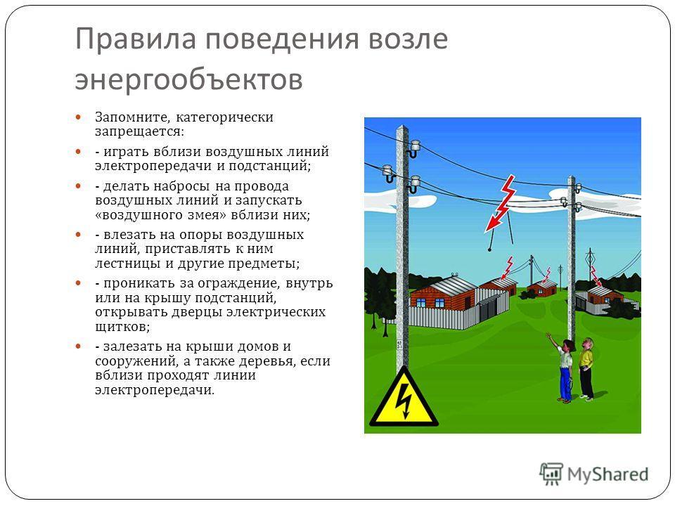 Запомните, категорически запрещается : - играть вблизи воздушных линий электропередачи и подстанций ; - делать набросы на провода воздушных линий и запускать « воздушного змея » вблизи них ; - влезать на опоры воздушных линий, приставлять к ним лестн