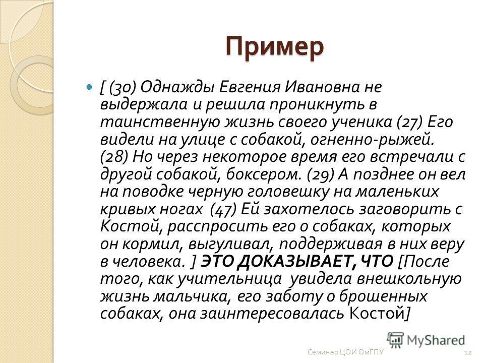 Пример [ (30) Однажды Евгения Ивановна не выдержала и решила проникнуть в таинственную жизнь своего ученика (27) Его видели на улице с собакой, огненно - рыжей. (28) Но через некоторое время его встречали с другой собакой, боксером. (29) А позднее он