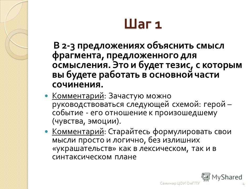 Шаг 1 В 2-3 предложениях объяснить смысл фрагмента, предложенного для осмысления. Это и будет тезис, с которым вы будете работать в основной части сочинения. Комментарий : Зачастую можно руководствоваться следующей схемой : герой – событие - его отно