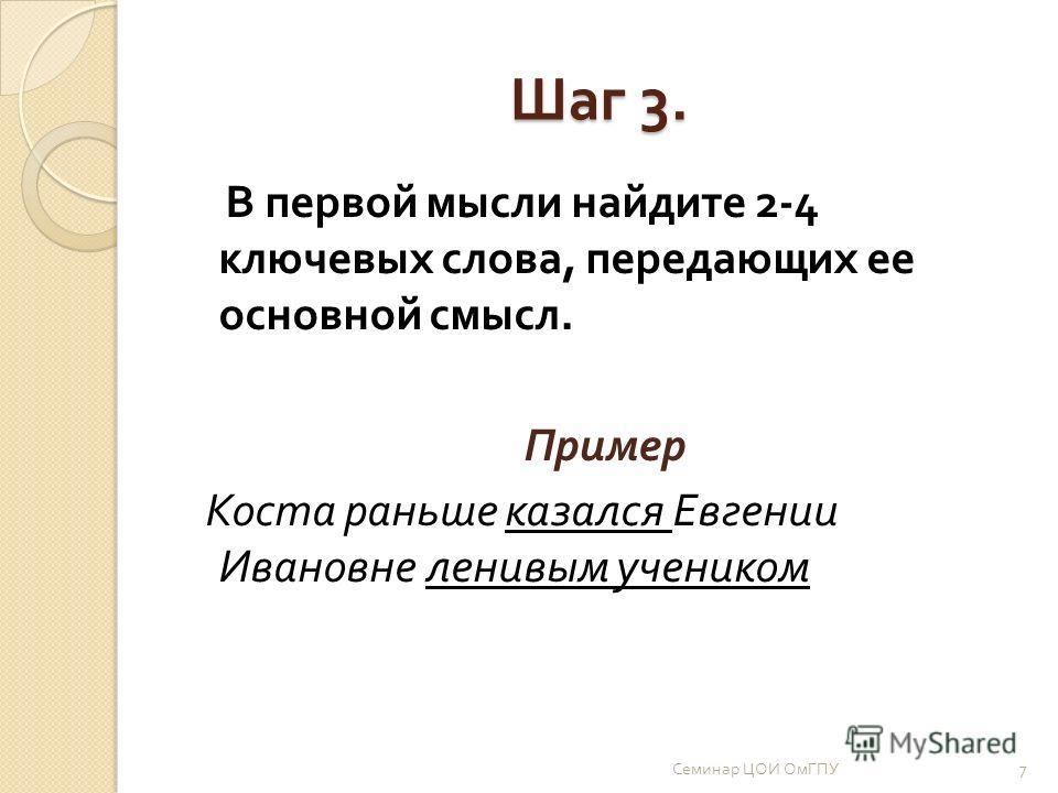 Шаг 3. В первой мысли найдите 2-4 ключевых слова, передающих ее основной смысл. Пример Коста раньше казался Евгении Ивановне ленивым учеником 7 Семинар ЦОИ ОмГПУ
