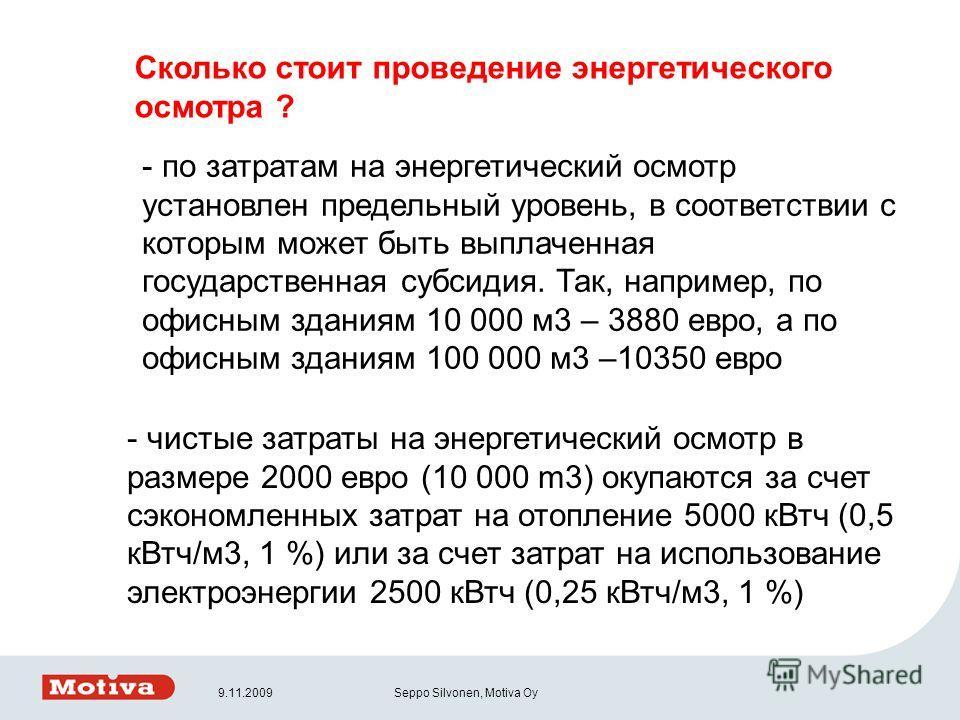 9.11.2009Seppo Silvonen, Motiva Oy Сколько стоит проведение энергетического осмотра ? - по затратам на энергетический осмотр установлен предельный уровень, в соответствии с которым может быть выплаченная государственная субсидия. Так, например, по оф