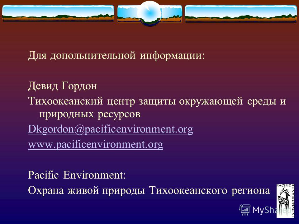 Для допольнительной информации: Девид Гордон Тихоокеанский центр защиты окружающей среды и природных ресурсов Dkgordon@pacificenvironment.org www.pacificenvironment.org Pacific Environment: Охрана живой природы Тихоокеанского региона