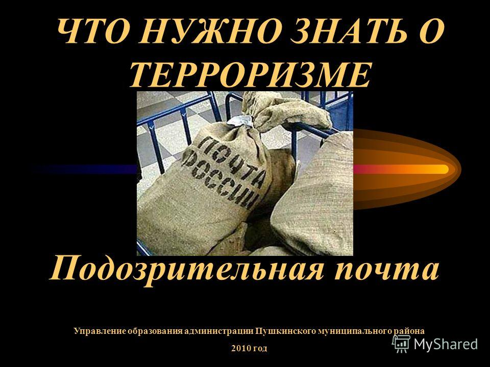 ЧТО НУЖНО ЗНАТЬ О ТЕРРОРИЗМЕ Подозрительная почта Управление образования администрации Пушкинского муниципального района 2010 год