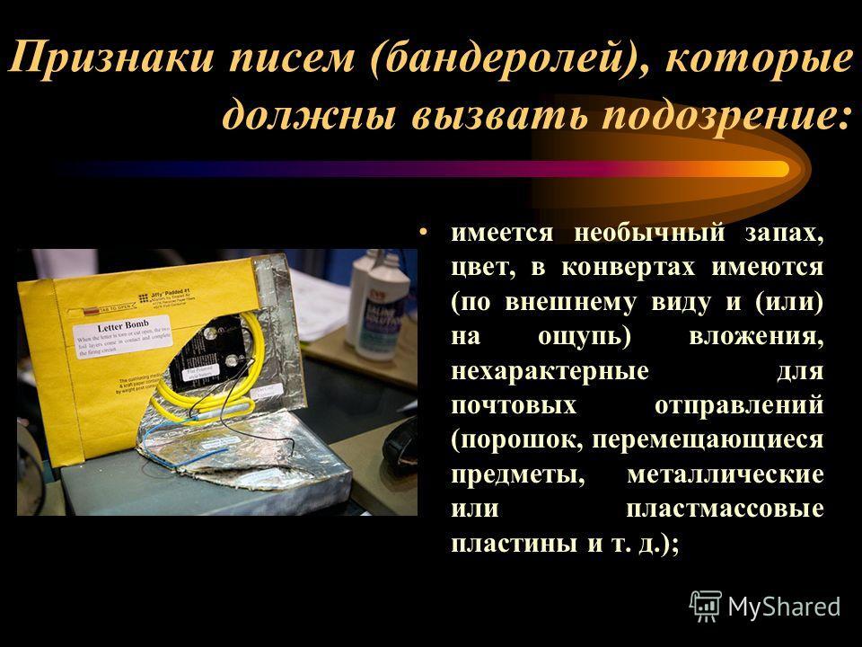 Признаки писем (бандеролей), которые должны вызвать подозрение: имеется необычный запах, цвет, в конвертах имеются (по внешнему виду и (или) на ощупь) вложения, нехарактерные для почтовых отправлений (порошок, перемещающиеся предметы, металлические и