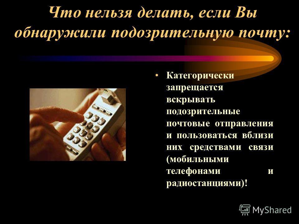 Что нельзя делать, если Вы обнаружили подозрительную почту: Категорически запрещается вскрывать подозрительные почтовые отправления и пользоваться вблизи них средствами связи (мобильными телефонами и радиостанциями)!