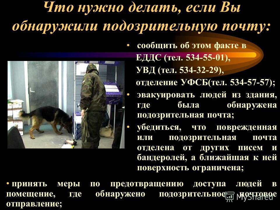 Что нужно делать, если Вы обнаружили подозрительную почту: сообщить об этом факте в ЕДДС (тел. 534-55-01), УВД (тел. 534-32-29), отделение УФСБ(тел. 534-57-57); эвакуировать людей из здания, где была обнаружена подозрительная почта; убедиться, что по