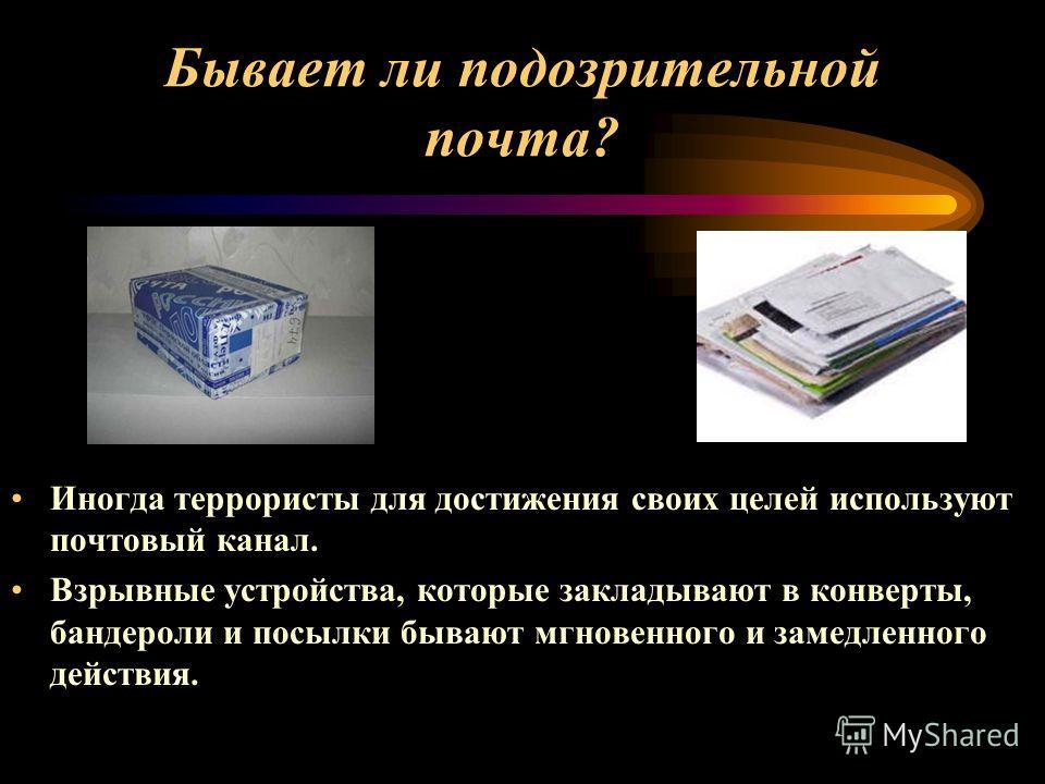 Иногда террористы для достижения своих целей используют почтовый канал. Взрывные устройства, которые закладывают в конверты, бандероли и посылки бывают мгновенного и замедленного действия. Бывает ли подозрительной почта?