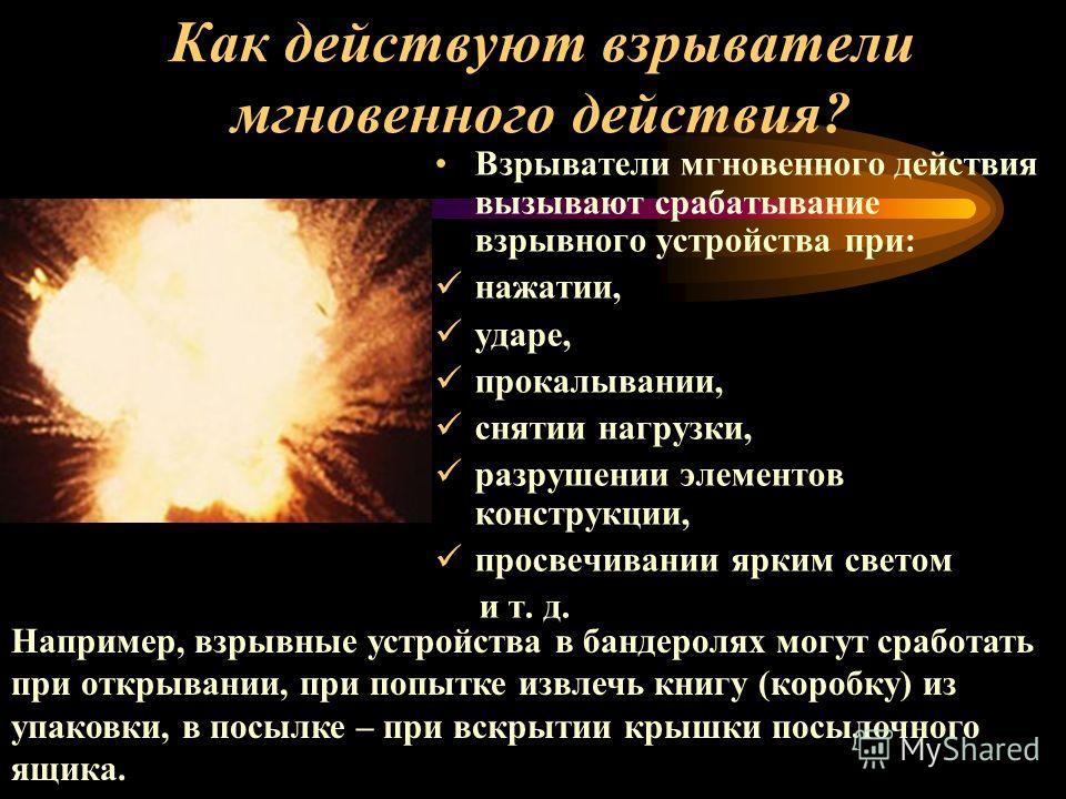 Взрыватели мгновенного действия вызывают срабатывание взрывного устройства при: нажатии, ударе, прокалывании, снятии нагрузки, разрушении элементов конструкции, просвечивании ярким светом и т. д. Например, взрывные устройства в бандеролях могут срабо