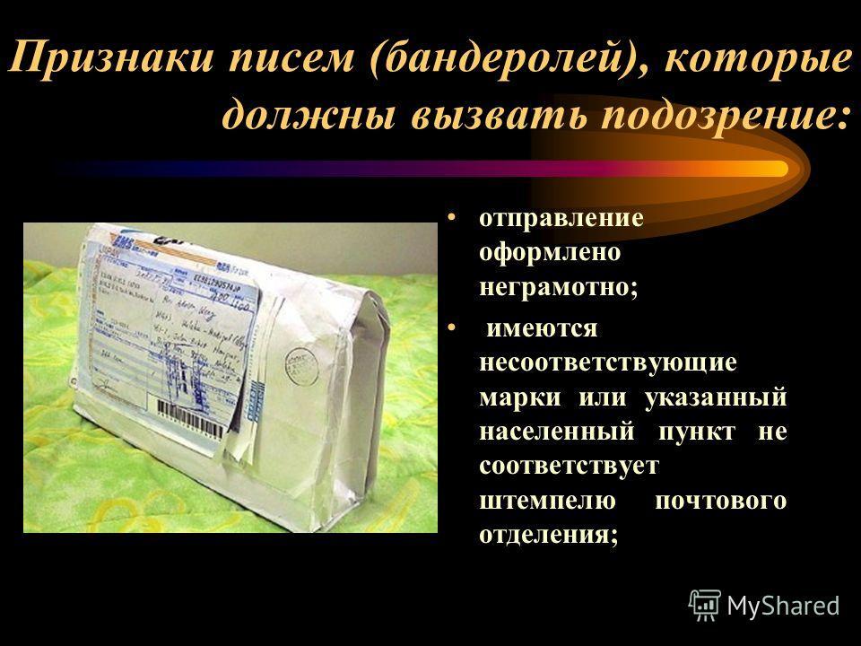 Признаки писем (бандеролей), которые должны вызвать подозрение: отправление оформлено неграмотно; имеются несоответствующие марки или указанный населенный пункт не соответствует штемпелю почтового отделения;