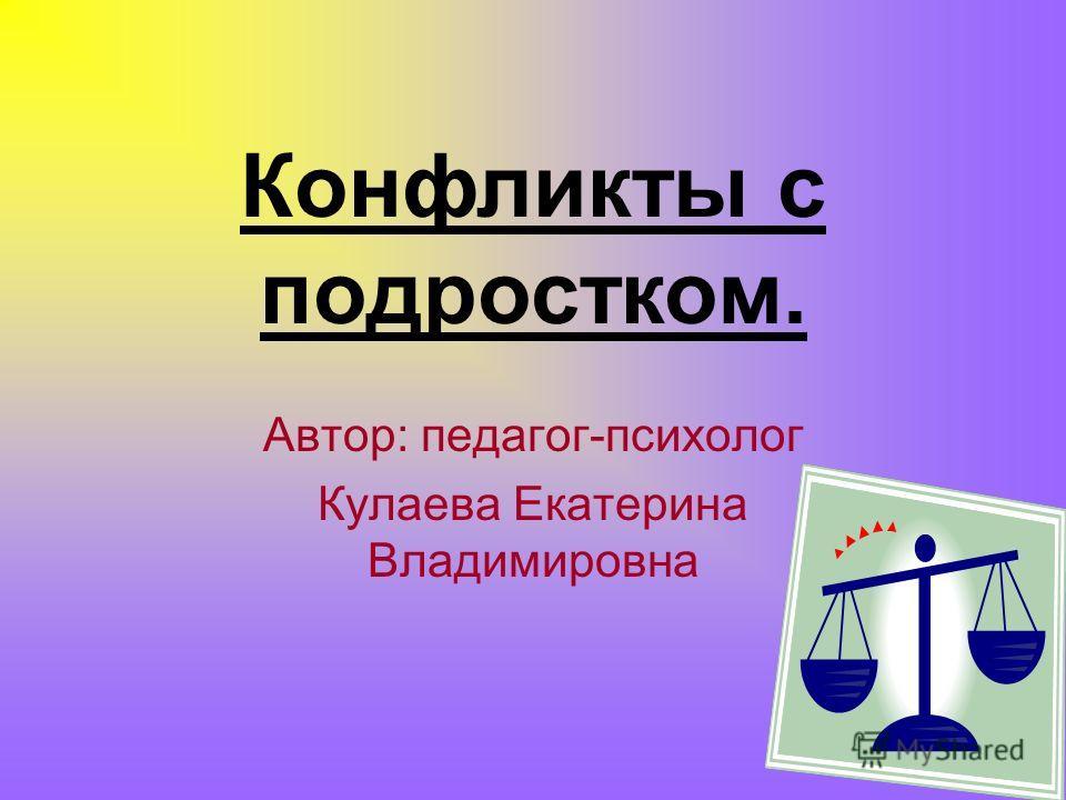 Автор: педагог-психолог Кулаева Екатерина Владимировна Конфликты с подростком.