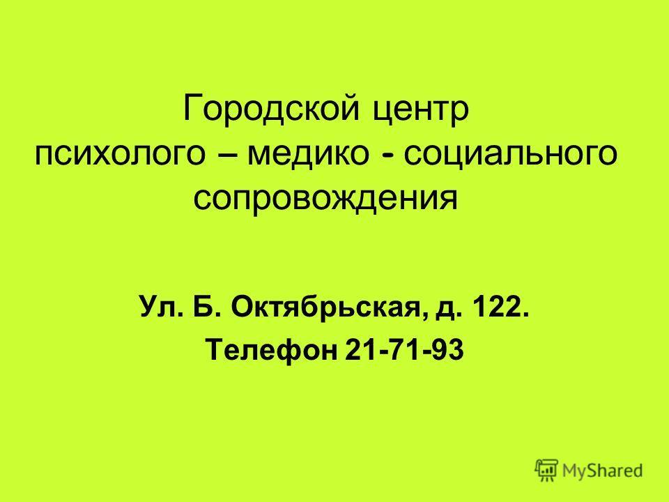 Городской центр психолого – медико - социального сопровождения Ул. Б. Октябрьская, д. 122. Телефон 21-71-93