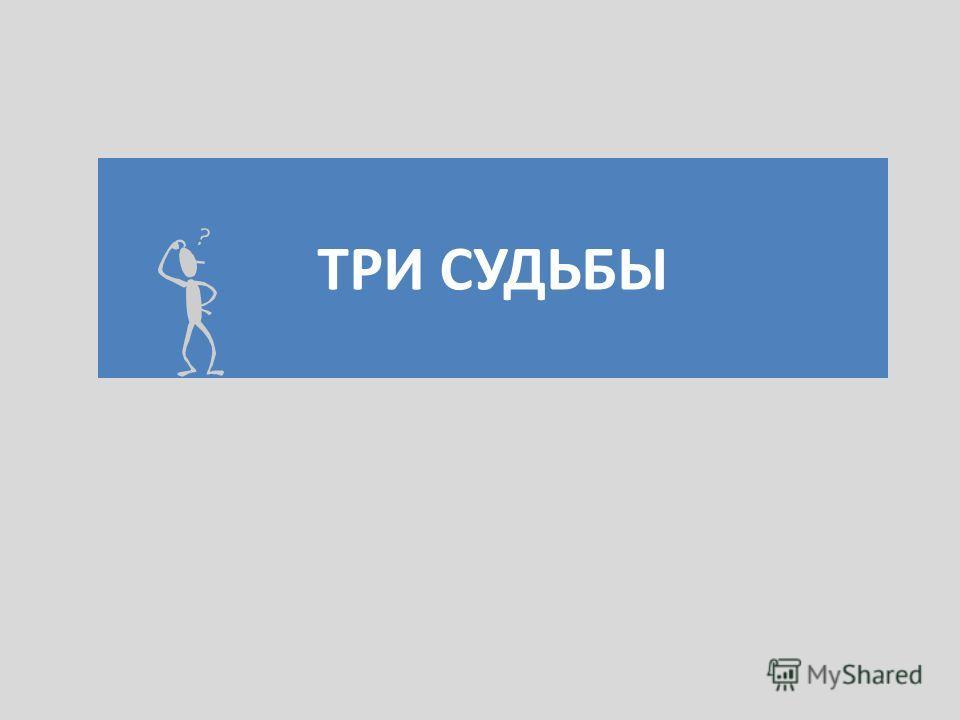 ТРИ СУДЬБЫ