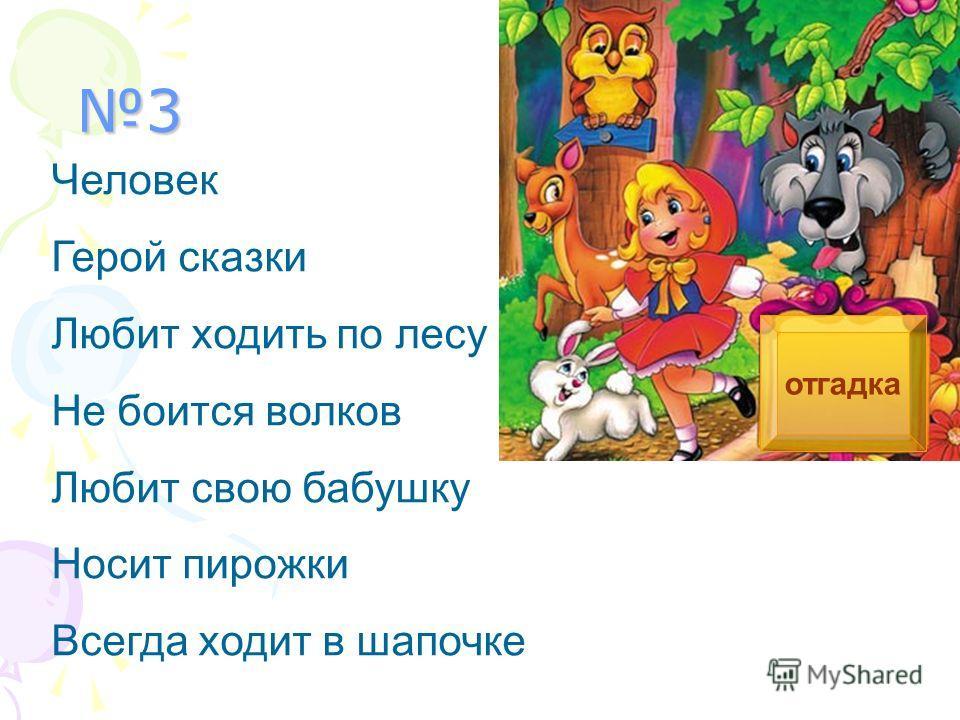 3 Человек Герой сказки Любит ходить по лесу Не боится волков Любит свою бабушку Носит пирожки Всегда ходит в шапочке отгадка