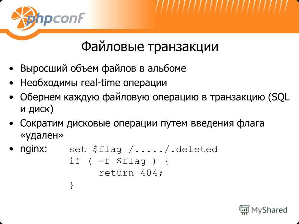 Файловые транзакции Выросший объем файлов в альбоме Необходимы real-time операции Обернем каждую файловую операцию в транзакцию (SQL и диск) Сократим дисковые операции путем введения флага «удален» nginx: set $flag /...../.deleted if ( -f $flag ) { r