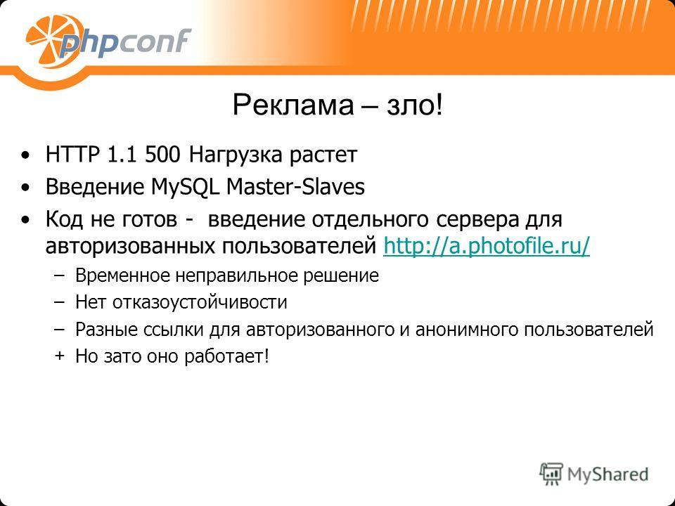 Реклама – зло! HTTP 1.1 500 Нагрузка растет Введение MySQL Master-Slaves Код не готов - введение отдельного сервера для авторизованных пользователей http://a.photofile.ru/http://a.photofile.ru/ –Временное неправильное решение –Нет отказоустойчивости