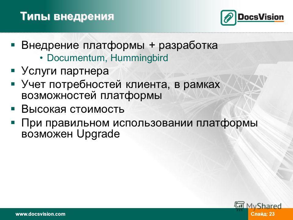 www.docsvision.comСлайд: 23 Внедрение платформы + разработка Documentum, Hummingbird Услуги партнера Учет потребностей клиента, в рамках возможностей платформы Высокая стоимость При правильном использовании платформы возможен Upgrade Типы внедрения
