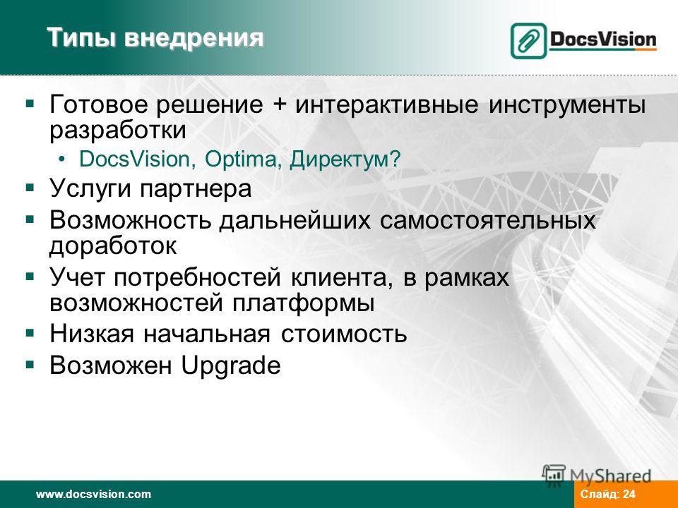 www.docsvision.comСлайд: 24 Готовое решение + интерактивные инструменты разработки DocsVision, Optima, Директум? Услуги партнера Возможность дальнейших самостоятельных доработок Учет потребностей клиента, в рамках возможностей платформы Низкая началь