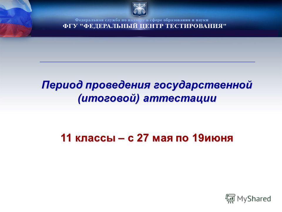 Период проведения государственной (итоговой) аттестации 11 классы – с 27 мая по 19июня